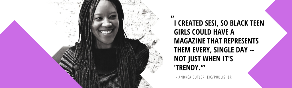 """Photo of Andrea Butler, the editor-in-chief/publisher saying, """"I created Sesi, so Black teen girls could have a magazine that represents them every, single day -- not just when it's 'trendy.'"""""""